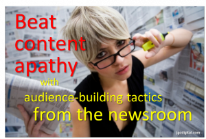Beat content apathy with audience-building tactics from the newsroom